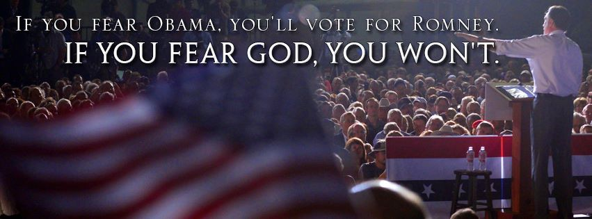if you fear Obama you'll vote for Romney.  If you fear God, you won't